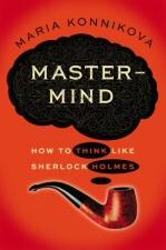 Mastermind: How to Think Like Sherlock Holmes by by Maria Konnikova